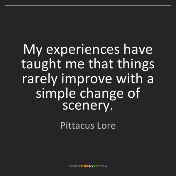 Pittacus Lore: My experiences have taught me that things rarely improve...
