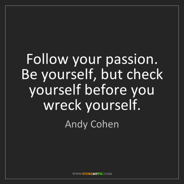 Andy Cohen: Follow your passion. Be yourself, but check yourself...