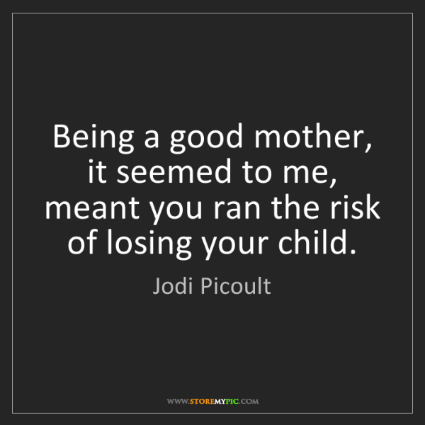 Jodi Picoult: Being a good mother, it seemed to me, meant you ran the...