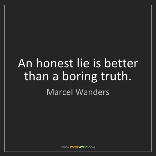 Marcel Wanders: An honest lie is better than a boring truth.
