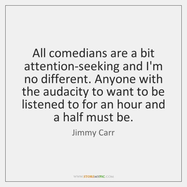 All comedians are a bit attention-seeking and I'm no different. Anyone with ...