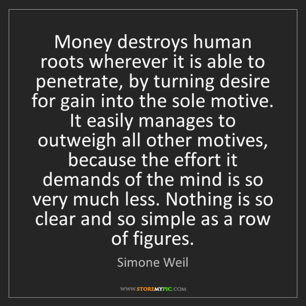 Simone Weil: Money destroys human roots wherever it is able to penetrate,...