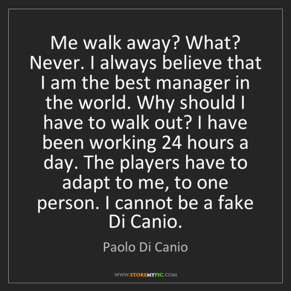 Paolo Di Canio: Me walk away? What? Never. I always believe that I am...