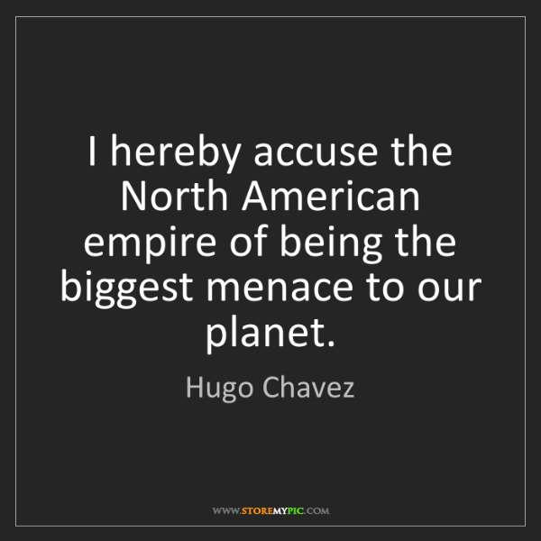 Hugo Chavez: I hereby accuse the North American empire of being the...