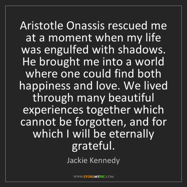 Jackie Kennedy: Aristotle Onassis rescued me at a moment when my life...
