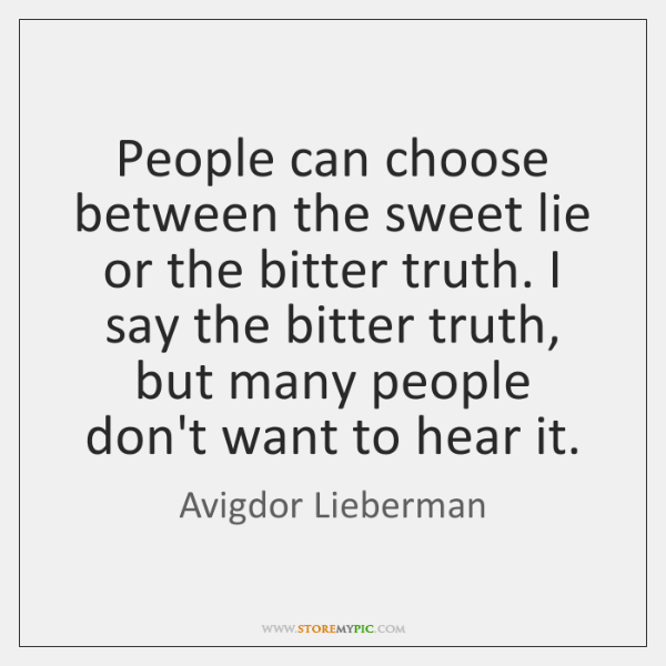 People can choose between the sweet lie or the bitter truth. I ...