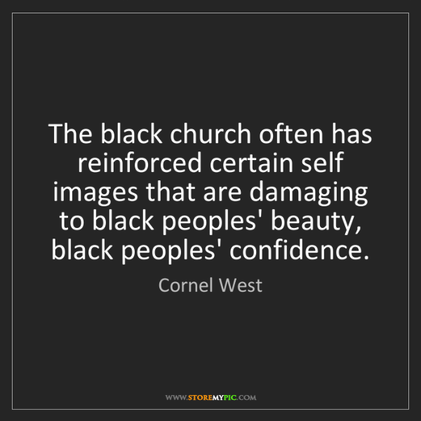 Cornel West: The black church often has reinforced certain self images...