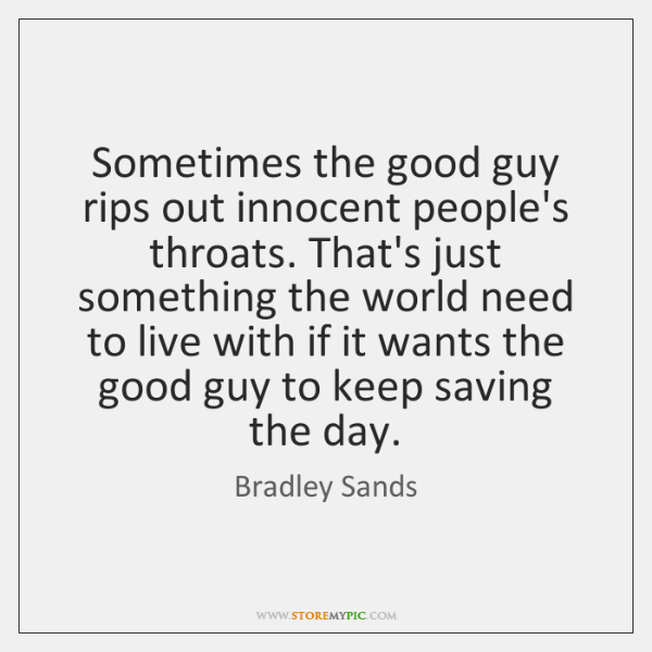Good Guys Quotes: Sometimes The Good Guy Rips Out Innocent People's Throats