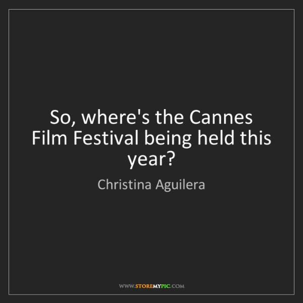 Christina Aguilera: So, where's the Cannes Film Festival being held this...