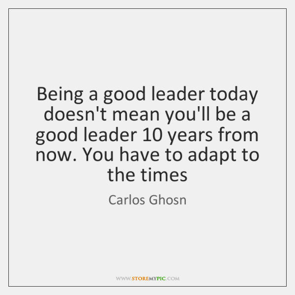 Being a good leader today doesn't mean you'll be a good leader 10 ...