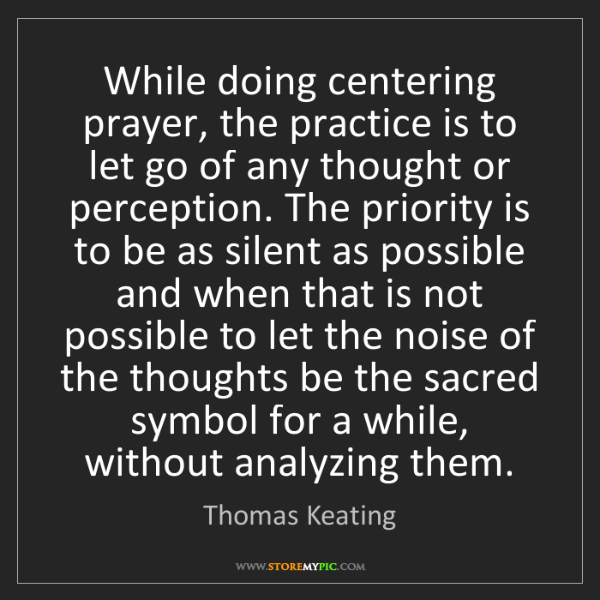 Thomas Keating: While doing centering prayer, the practice is to let...