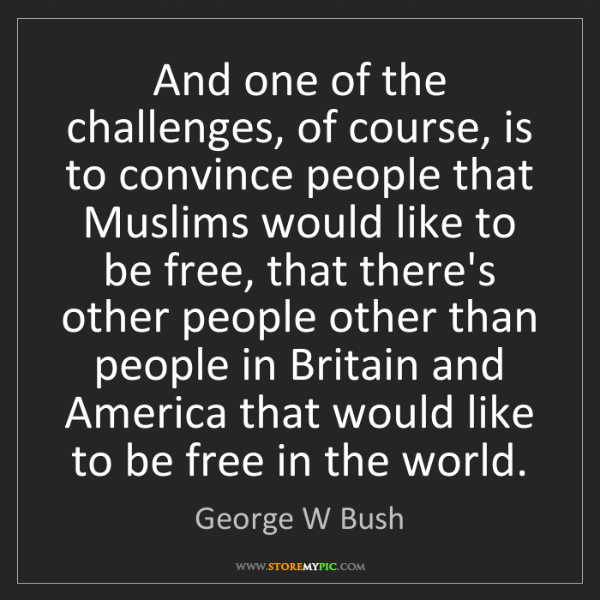 George W Bush: And one of the challenges, of course, is to convince...
