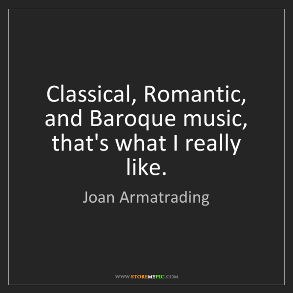 Joan Armatrading: Classical, Romantic, and Baroque music, that's what I...