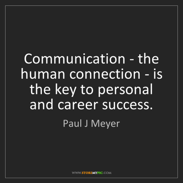 Paul J Meyer: Communication - the human connection - is the key to...