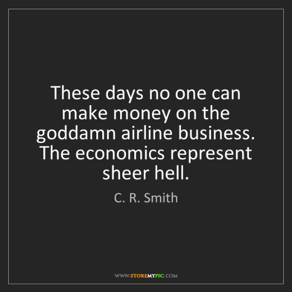 C. R. Smith: These days no one can make money on the goddamn airline...