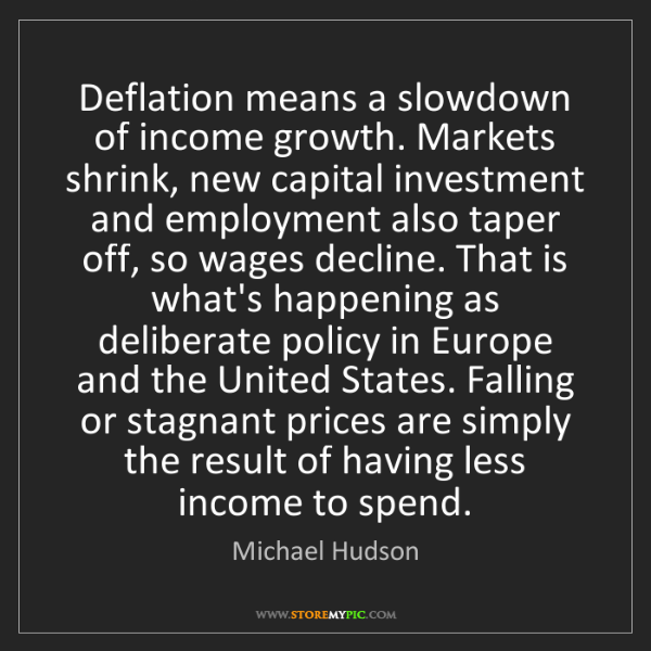 Michael Hudson: Deflation means a slowdown of income growth. Markets...