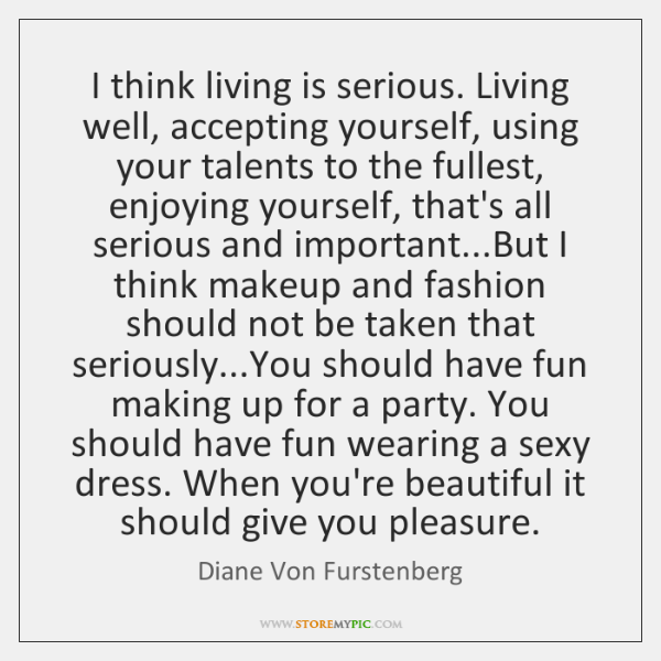 I think living is serious. Living well, accepting yourself, using your talents ...