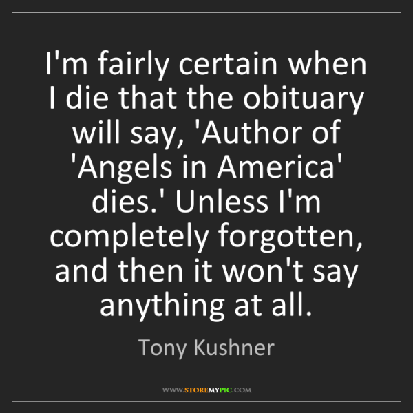 Tony Kushner: I'm fairly certain when I die that the obituary will...