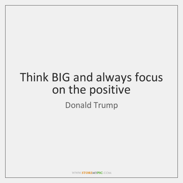 Think BIG and always focus on the positive