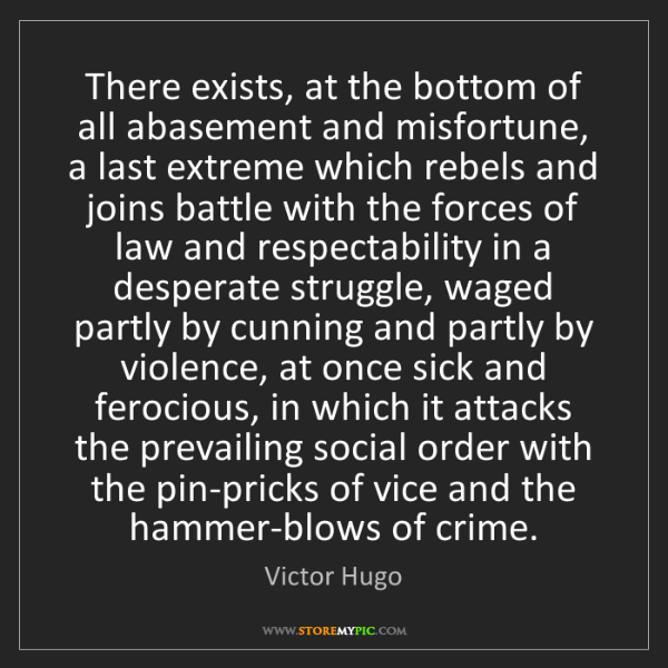 Victor Hugo: There exists, at the bottom of all abasement and misfortune,...