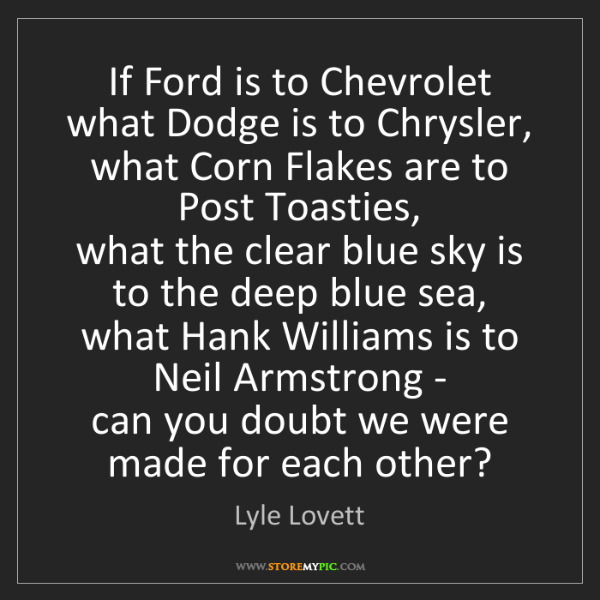 Lyle Lovett: If Ford is to Chevrolet what Dodge is to Chrysler,  what...