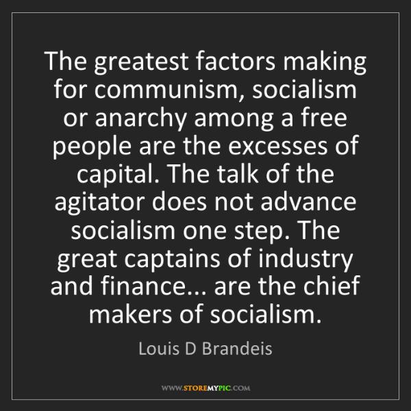 Louis D Brandeis: The greatest factors making for communism, socialism...
