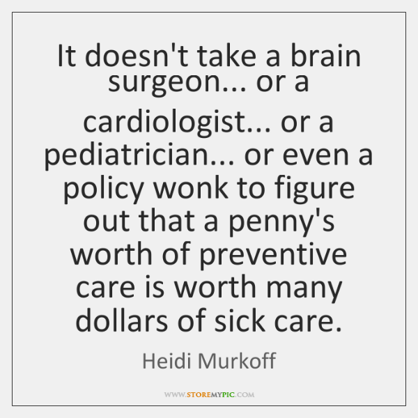 It doesn't take a brain surgeon... or a cardiologist... or a pediatrician... ...