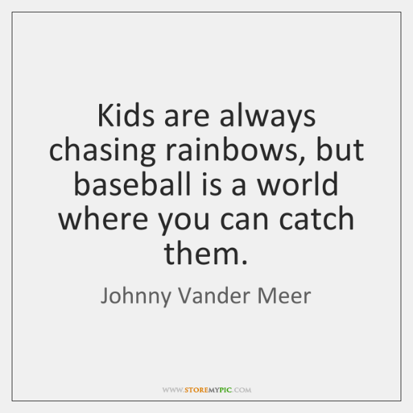 Kids are always chasing rainbows, but baseball is a world where you ...