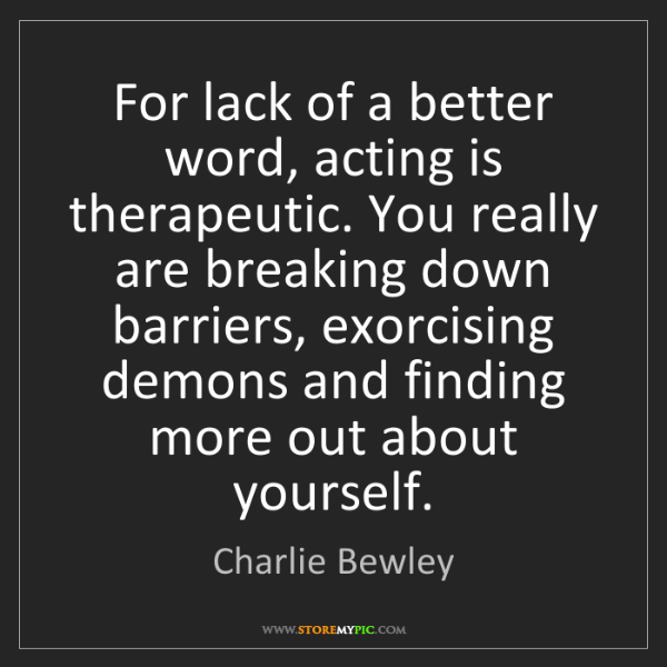 Charlie Bewley: For lack of a better word, acting is therapeutic. You...