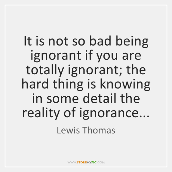 It is not so bad being ignorant if you are totally ignorant; ...