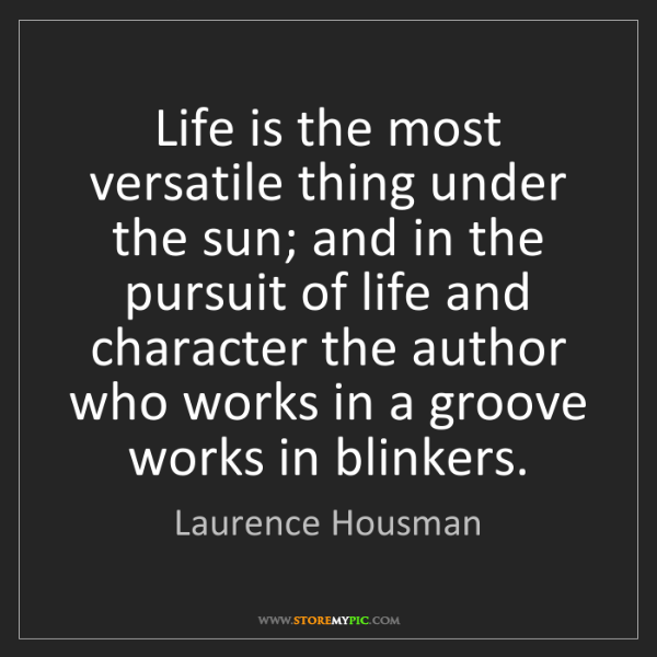 Laurence Housman: Life is the most versatile thing under the sun; and in...