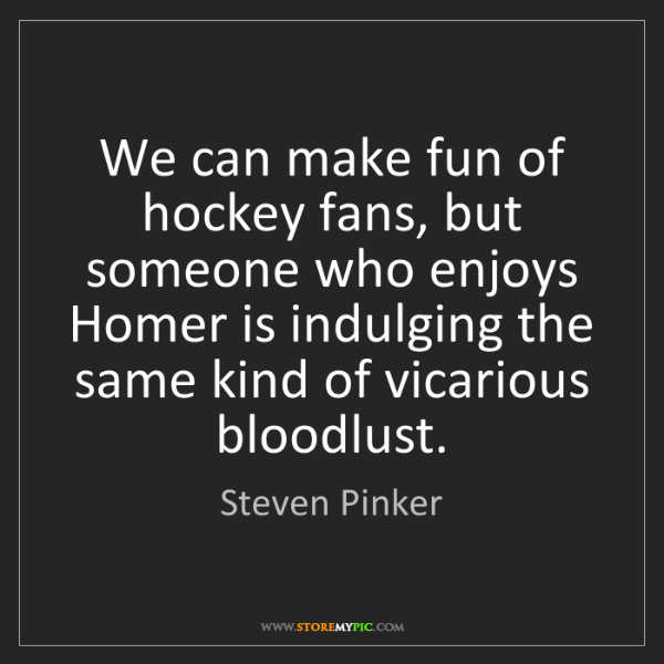 Steven Pinker: We can make fun of hockey fans, but someone who enjoys...