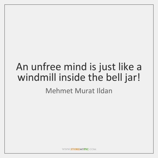 An unfree mind is just like a windmill inside the bell jar!