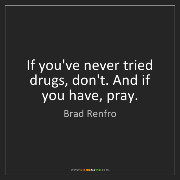 Brad Renfro: If you've never tried drugs, don't. And if you have,...