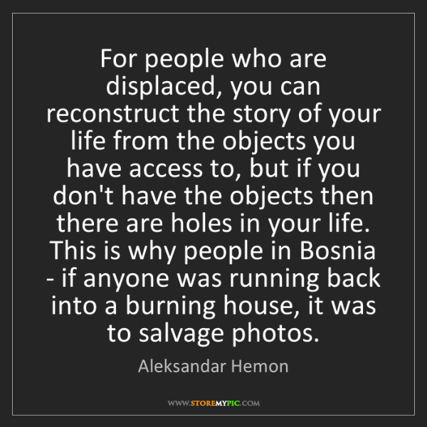 Aleksandar Hemon: For people who are displaced, you can reconstruct the...