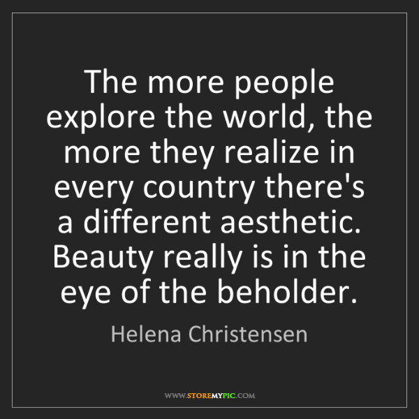 Helena Christensen: The more people explore the world, the more they realize...