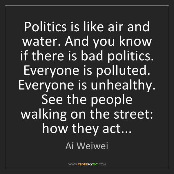 Ai Weiwei: Politics is like air and water. And you know if there...
