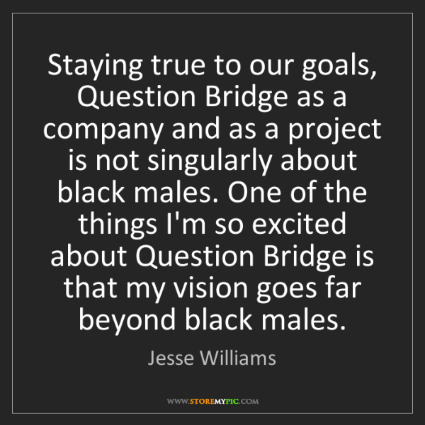 Jesse Williams: Staying true to our goals, Question Bridge as a company...