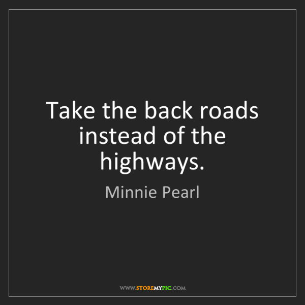 Minnie Pearl: Take the back roads instead of the highways.