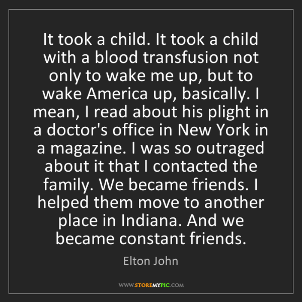 Elton John: It took a child. It took a child with a blood transfusion...