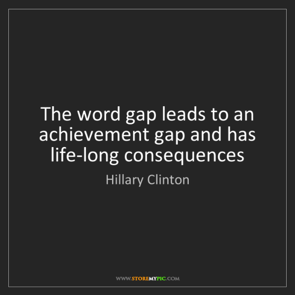 Hillary Clinton: The word gap leads to an achievement gap and has life-long...