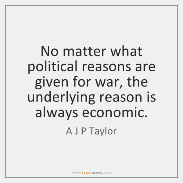 No matter what political reasons are given for war, the underlying reason ...