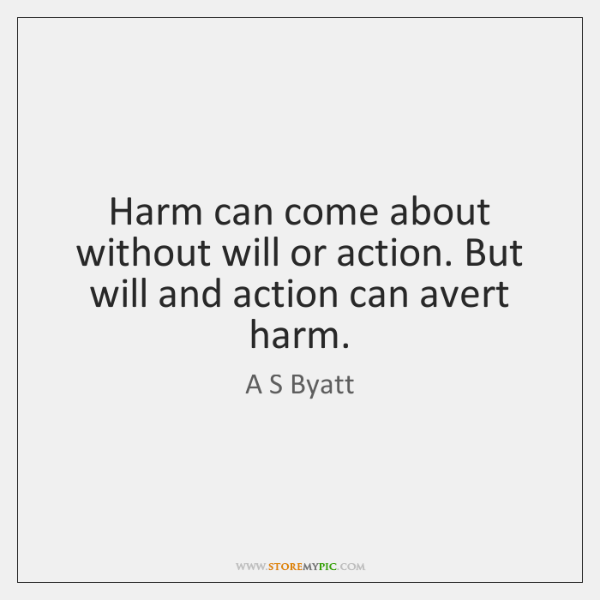 Harm can come about without will or action. But will and action ...