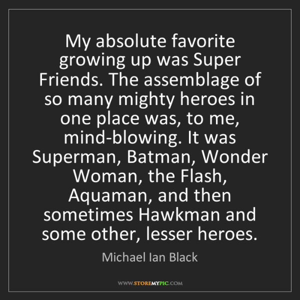 Michael Ian Black: My absolute favorite growing up was Super Friends. The...