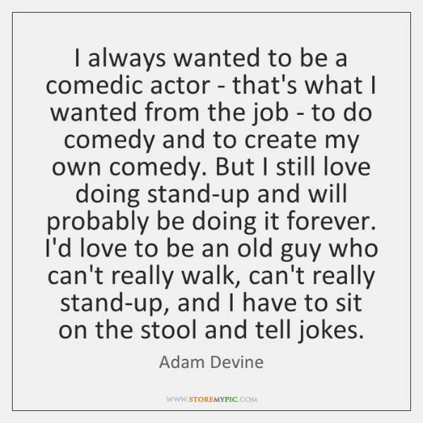 I always wanted to be a comedic actor - that's what I ...