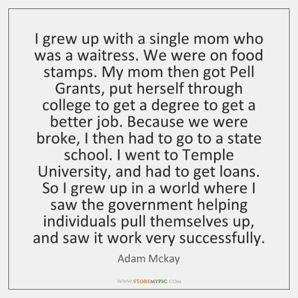I grew up with a single mom who was a waitress. We ...
