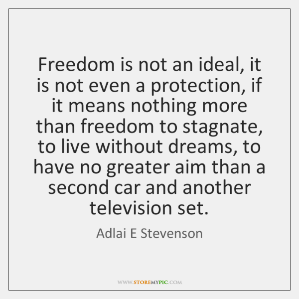 Freedom is not an ideal, it is not even a protection, if ...