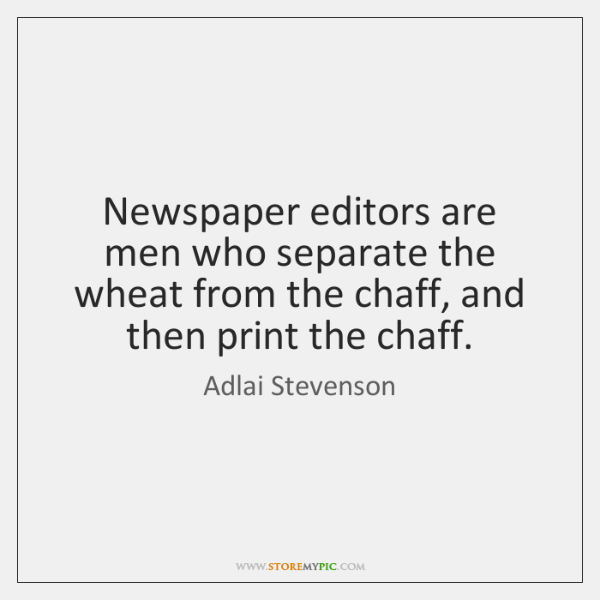 Newspaper editors are men who separate the wheat from the chaff, and ...