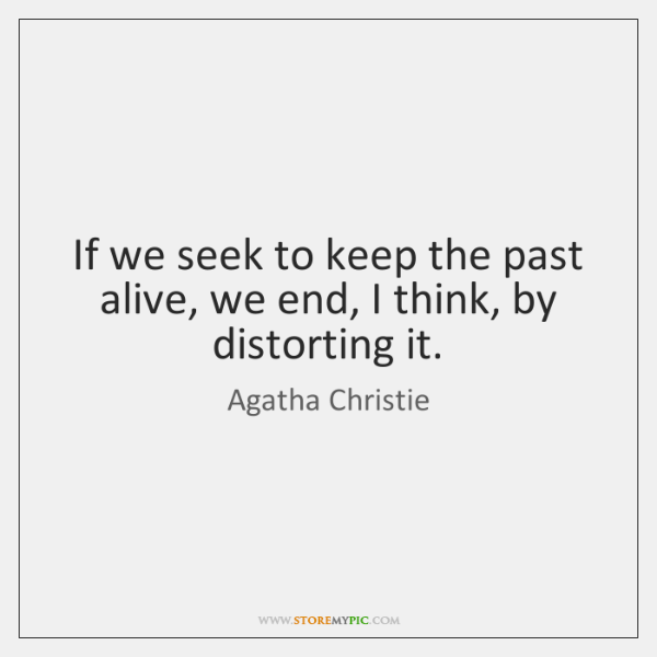 If we seek to keep the past alive, we end, I think, ...