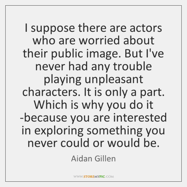 I suppose there are actors who are worried about their public image. ...